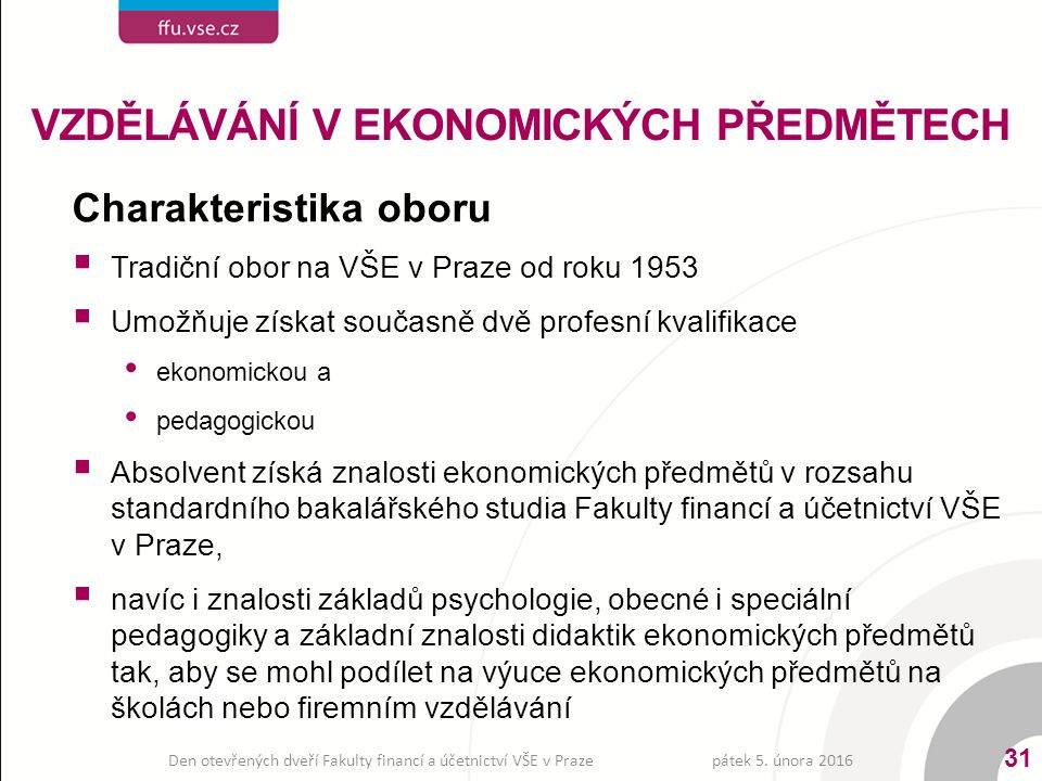 Charakteristika oboru  Tradiční obor na VŠE v Praze od roku 1953  Umožňuje získat současně dvě profesní kvalifikace ekonomickou a pedagogickou  Absolvent získá znalosti ekonomických předmětů v rozsahu standardního bakalářského studia Fakulty financí a účetnictví VŠE v Praze,  navíc i znalosti základů psychologie, obecné i speciální pedagogiky a základní znalosti didaktik ekonomických předmětů tak, aby se mohl podílet na výuce ekonomických předmětů na školách nebo firemním vzdělávání VZDĚLÁVÁNÍ V EKONOMICKÝCH PŘEDMĚTECH pátek 5.