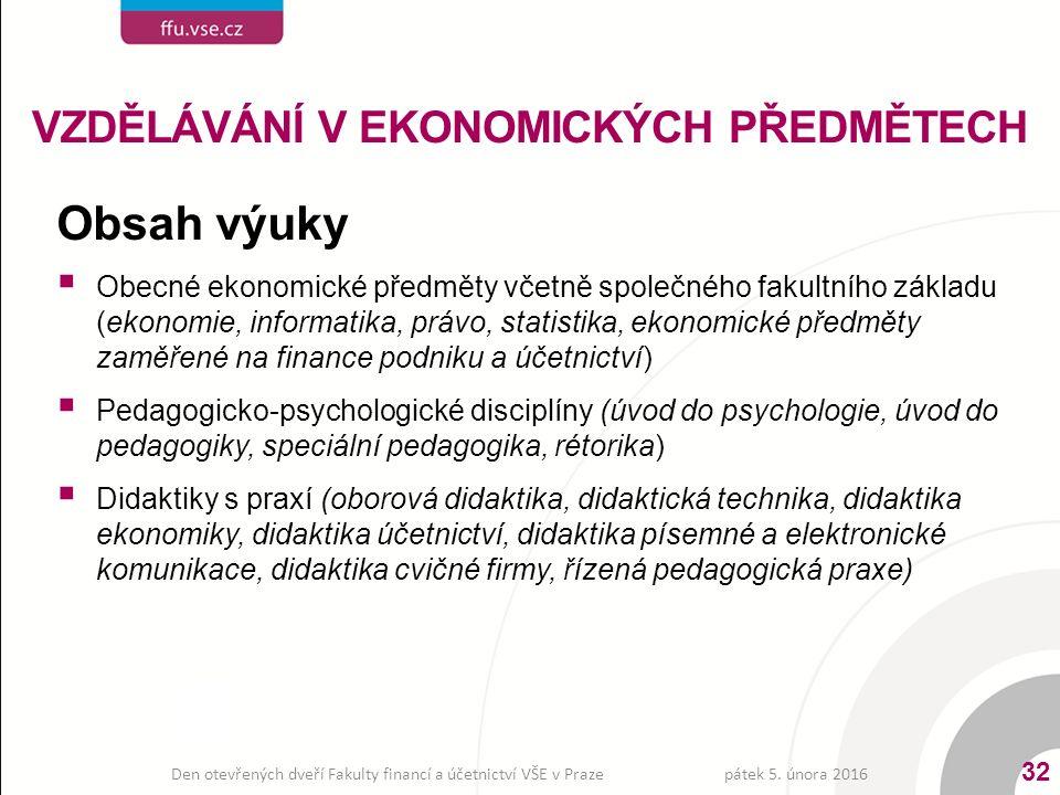 Obsah výuky  Obecné ekonomické předměty včetně společného fakultního základu (ekonomie, informatika, právo, statistika, ekonomické předměty zaměřené na finance podniku a účetnictví)  Pedagogicko-psychologické disciplíny (úvod do psychologie, úvod do pedagogiky, speciální pedagogika, rétorika)  Didaktiky s praxí (oborová didaktika, didaktická technika, didaktika ekonomiky, didaktika účetnictví, didaktika písemné a elektronické komunikace, didaktika cvičné firmy, řízená pedagogická praxe) VZDĚLÁVÁNÍ V EKONOMICKÝCH PŘEDMĚTECH pátek 5.