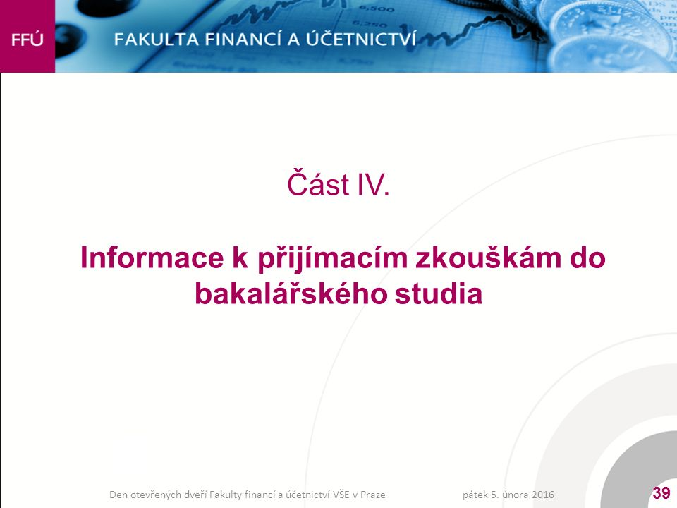 Část IV. Informace k přijímacím zkouškám do bakalářského studia pátek 5. února 2016 39 Den otevřených dveří Fakulty financí a účetnictví VŠE v Praze
