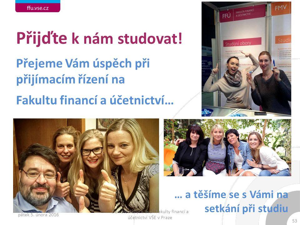53 Přijďte k nám studovat! Přejeme Vám úspěch při přijímacím řízení na Fakultu financí a účetnictví… … a těšíme se s Vámi na setkání při studiu pátek