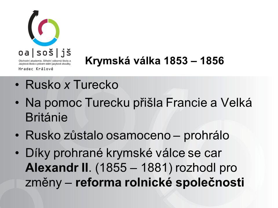 Krymská válka 1853 – 1856 Rusko x Turecko Na pomoc Turecku přišla Francie a Velká Británie Rusko zůstalo osamoceno – prohrálo Díky prohrané krymské válce se car Alexandr II.