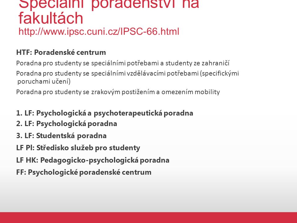 Speciální poradenství na fakultách http://www.ipsc.cuni.cz/IPSC-66.html HTF: Poradenské centrum Poradna pro studenty se speciálními potřebami a studenty ze zahraničí Poradna pro studenty se speciálními vzdělávacími potřebami (specifickými poruchami učení) Poradna pro studenty se zrakovým postižením a omezením mobility 1.