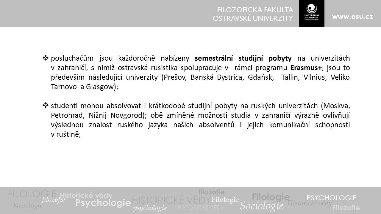 FILOZOFICKÁ FAKULTA OSTRAVSKÉ UNIVERZITY www.osu.cz FILOLOGIE filozofie Historické vědy Psychologie Filologie HISTORICKÉ VĚDY psychologie filozofie Sociologie Filologie Historické vědy PSYCHOLOGIE Filozofie Sociologie HISTORICKÉ VĚDY  posluchačům jsou každoročně nabízeny semestrální studijní pobyty na univerzitách v zahraničí, s nimiž ostravská rusistika spolupracuje v rámci programu Erasmus+; jsou to především následující univerzity (Prešov, Banská Bystrica, Gdańsk, Tallin, Vilnius, Veliko Tarnovo a Glasgow);  studenti mohou absolvovat i krátkodobé studijní pobyty na ruských univerzitách (Moskva, Petrohrad, Nižnij Novgorod); obě zmíněné možnosti studia v zahraničí výrazně ovlivňují výslednou znalost ruského jazyka našich absolventů i jejich komunikační schopnosti v ruštině ;