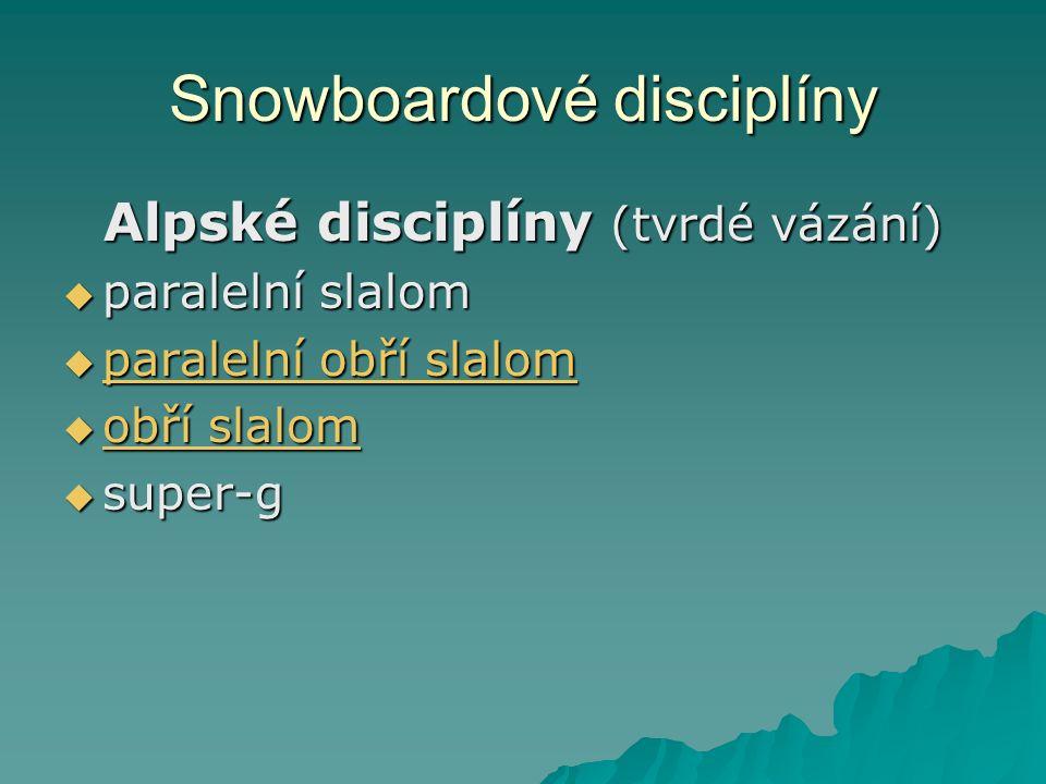 Snowboardové disciplíny Alpské disciplíny (tvrdé vázání)  paralelní slalom  paralelní obří slalom paralelní obří slalom paralelní obří slalom  obří slalom obří slalom obří slalom  super-g