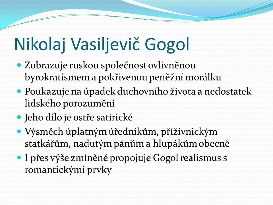 Nikolaj Vasiljevič Gogol Zobrazuje ruskou společnost ovlivněnou byrokratismem a pokřivenou peněžní morálku Poukazuje na úpadek duchovního života a nedostatek lidského porozumění Jeho dílo je ostře satirické Výsměch úplatným úředníkům, příživnickým statkářům, nadutým pánům a hlupákům obecně I přes výše zmíněné propojuje Gogol realismus s romantickými prvky