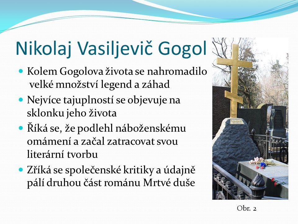 Nikolaj Vasiljevič Gogol Kolem Gogolova života se nahromadilo velké množství legend a záhad Nejvíce tajuplností se objevuje na sklonku jeho života Říká se, že podlehl náboženskému omámení a začal zatracovat svou literární tvorbu Zříká se společenské kritiky a údajně pálí druhou část románu Mrtvé duše Obr.