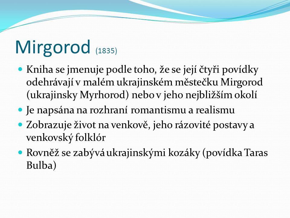 Mirgorod (1835) Kniha se jmenuje podle toho, že se její čtyři povídky odehrávají v malém ukrajinském městečku Mirgorod (ukrajinsky Myrhorod) nebo v jeho nejbližším okolí Je napsána na rozhraní romantismu a realismu Zobrazuje život na venkově, jeho rázovité postavy a venkovský folklór Rovněž se zabývá ukrajinskými kozáky (povídka Taras Bulba)