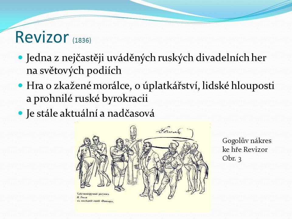 Revizor (1836) Jedna z nejčastěji uváděných ruských divadelních her na světových podiích Hra o zkažené morálce, o úplatkářství, lidské hlouposti a prohnilé ruské byrokracii Je stále aktuální a nadčasová Gogolův nákres ke hře Revizor Obr.