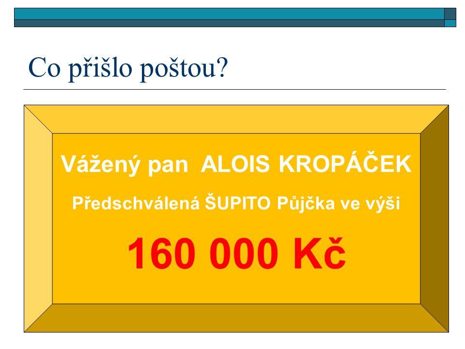 Co přišlo poštou? Vážený pan ALOIS KROPÁČEK Předschválená ŠUPITO Půjčka ve výši 160 000 Kč
