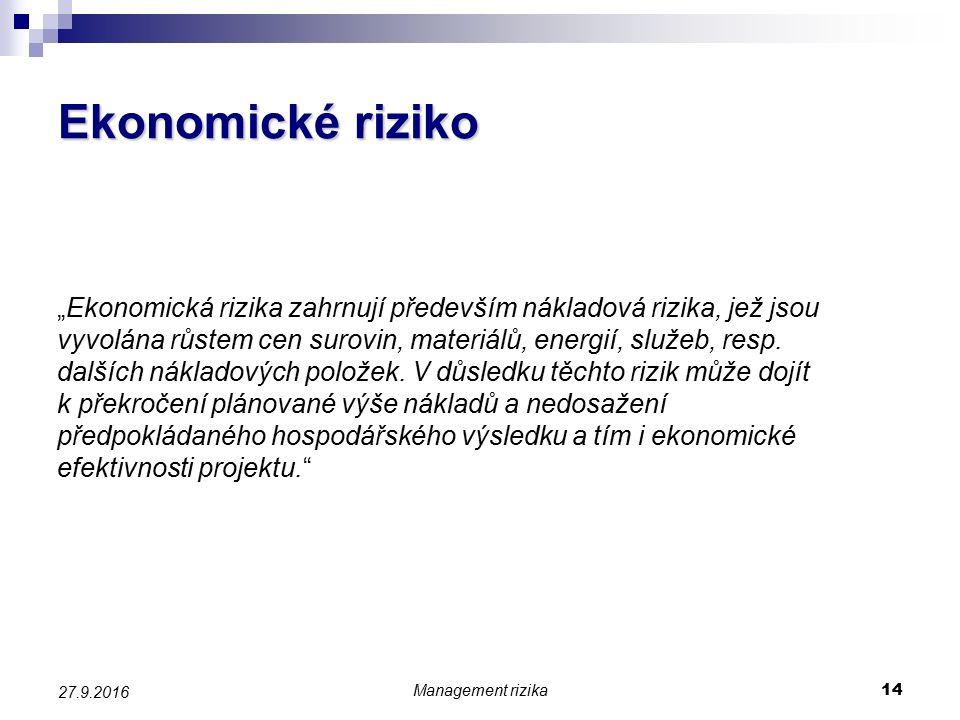 """Management rizika 14 27.9.2016 Ekonomické riziko """"Ekonomická rizika zahrnují především nákladová rizika, jež jsou vyvolána růstem cen surovin, materiálů, energií, služeb, resp."""