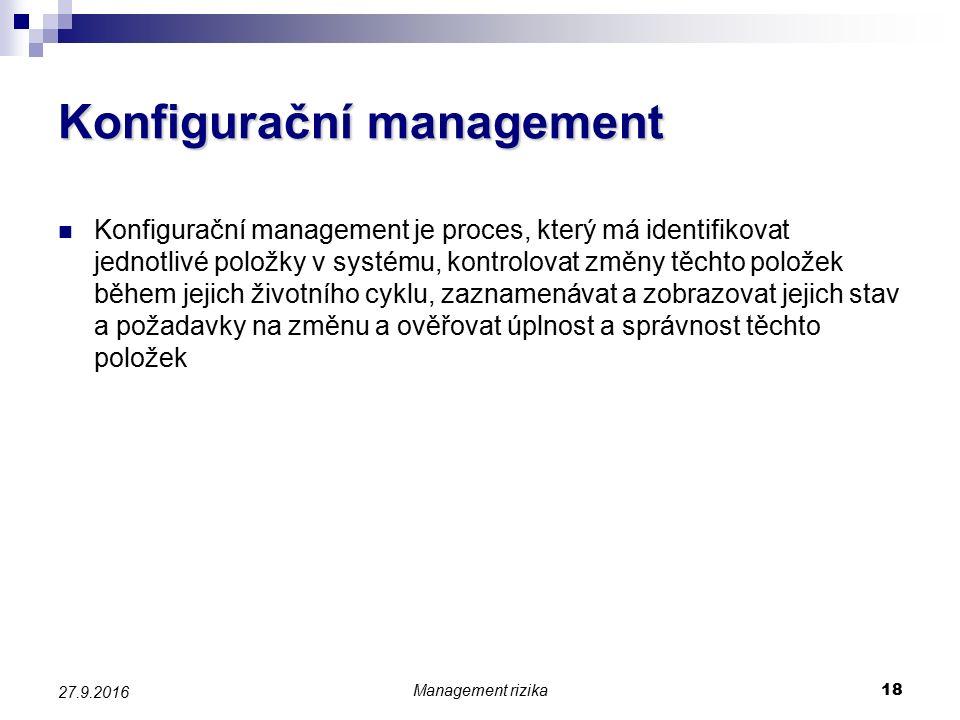 Konfigurační management Konfigurační management je proces, který má identifikovat jednotlivé položky v systému, kontrolovat změny těchto položek během jejich životního cyklu, zaznamenávat a zobrazovat jejich stav a požadavky na změnu a ověřovat úplnost a správnost těchto položek Management rizika 18 27.9.2016
