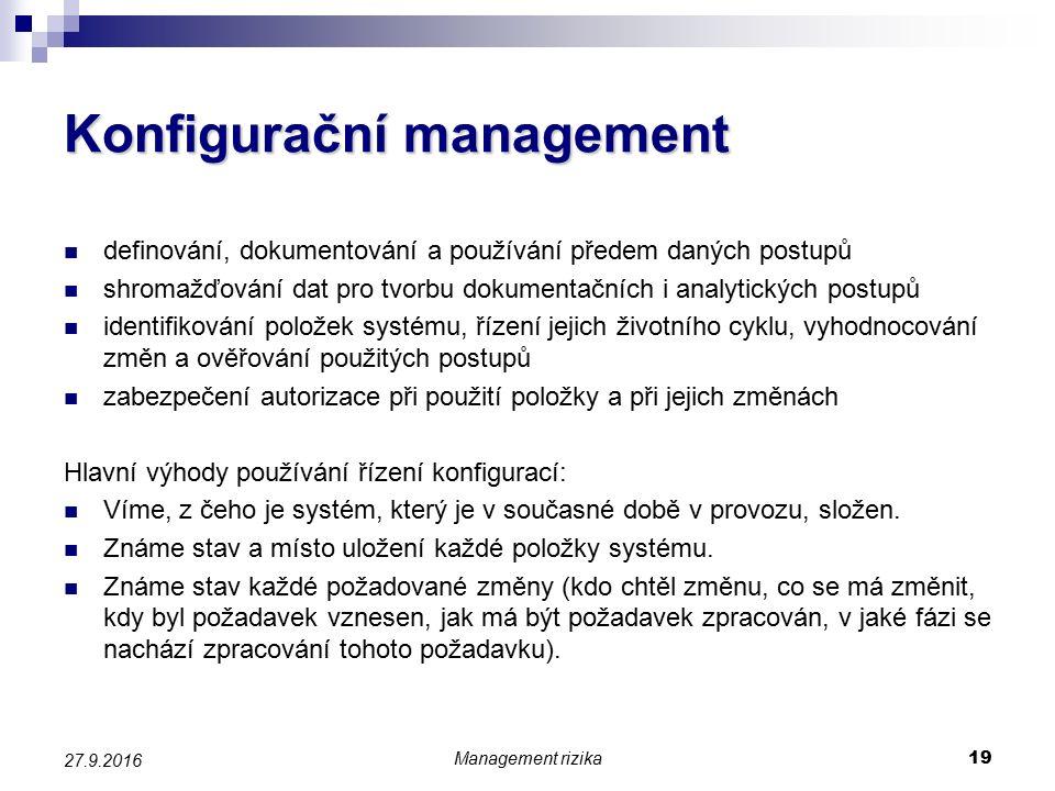 Konfigurační management definování, dokumentování a používání předem daných postupů shromažďování dat pro tvorbu dokumentačních i analytických postupů identifikování položek systému, řízení jejich životního cyklu, vyhodnocování změn a ověřování použitých postupů zabezpečení autorizace při použití položky a při jejich změnách Hlavní výhody používání řízení konfigurací: Víme, z čeho je systém, který je v současné době v provozu, složen.