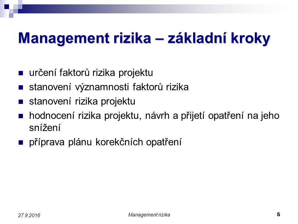 Management rizika 6 27.9.2016 Faktory rizika Faktor rizika projektu veličina, jejíž možný budoucí vývoj by mohl pozitivně či negativně ovlivnit úspěšnost projektu či její charakteristiky (HV, kritéria ekonomické efektivnosti, jiná kritéria) Cesty pro usnadnění určení faktorů rizika rozčlenění projektu stanovení oblastí zranitelnosti projektu zpochybňování dosud jistých veličin využití výsledků projektu realizovaných v minulosti