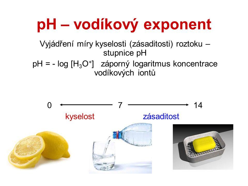 pH – vodíkový exponent Vyjádření míry kyselosti (zásaditosti) roztoku – stupnice pH pH = - log [H 3 O + ] záporný logaritmus koncentrace vodíkových iontů 0 7 14 kyselost zásaditost