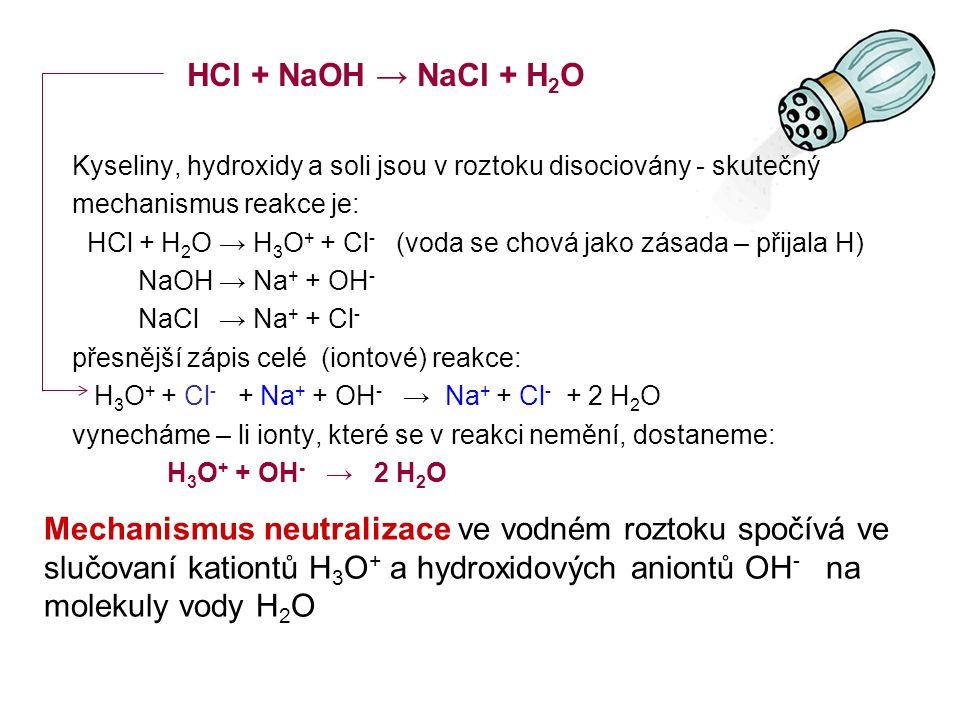 Kyseliny, hydroxidy a soli jsou v roztoku disociovány - skutečný mechanismus reakce je: HCl + H 2 O → H 3 O + + Cl - (voda se chová jako zásada – přijala H) NaOH → Na + + OH - NaCl → Na + + Cl - přesnější zápis celé (iontové) reakce: H 3 O + + Cl - + Na + + OH - → Na + + Cl - + 2 H 2 O vynecháme – li ionty, které se v reakci nemění, dostaneme: H 3 O + + OH - → 2 H 2 O HCl + NaOH → NaCl + H 2 O Mechanismus neutralizace ve vodném roztoku spočívá ve slučovaní kationtů H 3 O + a hydroxidových aniontů OH - na molekuly vody H 2 O