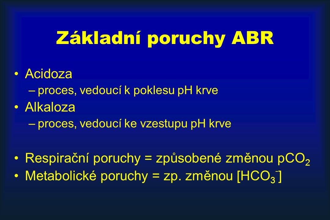 Základní poruchy ABR Acidoza –proces, vedoucí k poklesu pH krve Alkaloza –proces, vedoucí ke vzestupu pH krve Respirační poruchy = způsobené změnou pCO 2 Metabolické poruchy = zp.