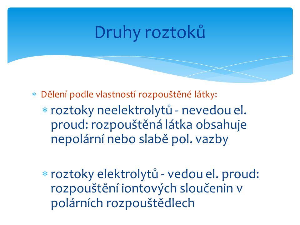  Dělení podle vlastností rozpouštěné látky:  roztoky neelektrolytů - nevedou el. proud: rozpouštěná látka obsahuje nepolární nebo slabě pol. vazby 