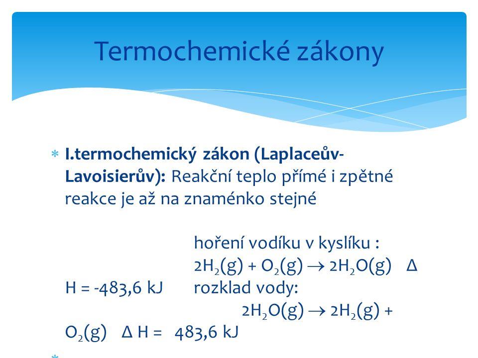 I.termochemický zákon (Laplaceův- Lavoisierův): Reakční teplo přímé i zpětné reakce je až na znaménko stejné hoření vodíku v kyslíku : 2H 2 (g) + O