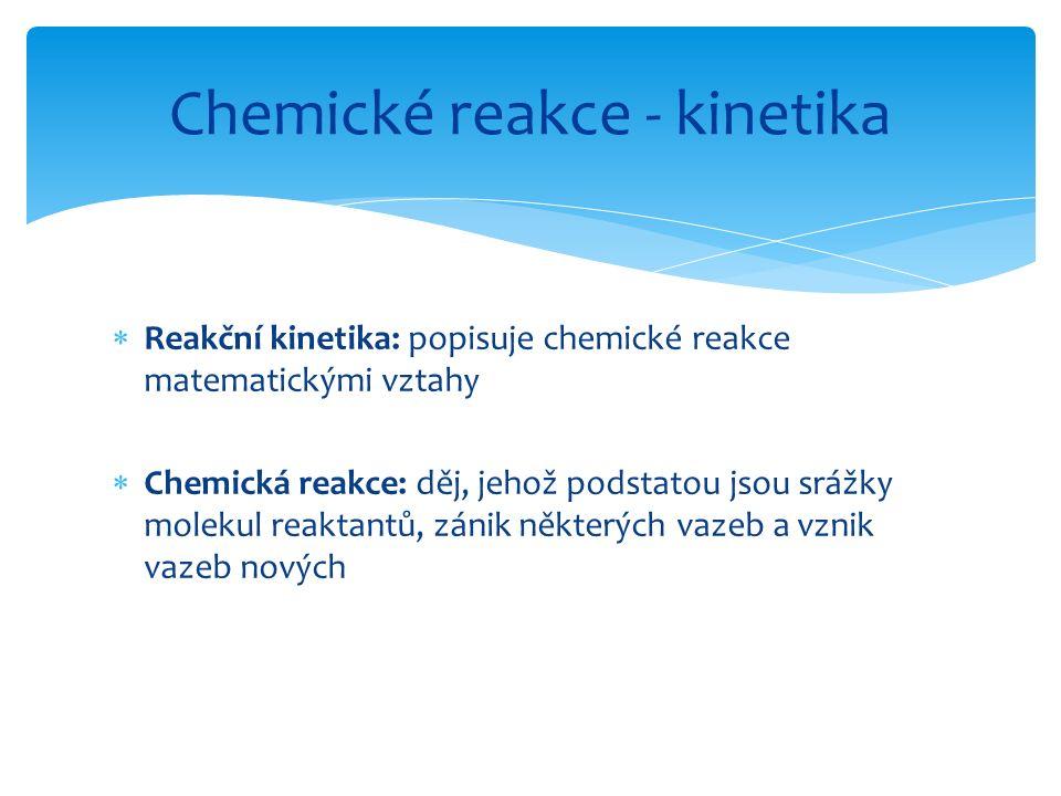  Reakční kinetika: popisuje chemické reakce matematickými vztahy  Chemická reakce: děj, jehož podstatou jsou srážky molekul reaktantů, zánik některý