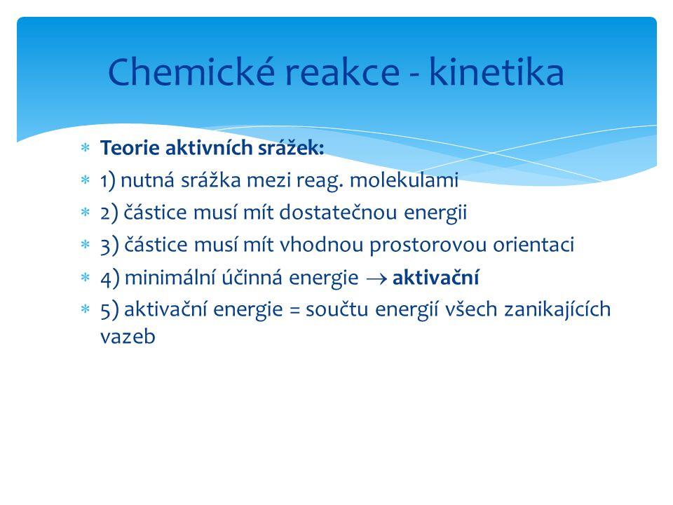  Teorie aktivních srážek:  1) nutná srážka mezi reag. molekulami  2) částice musí mít dostatečnou energii  3) částice musí mít vhodnou prostorovou