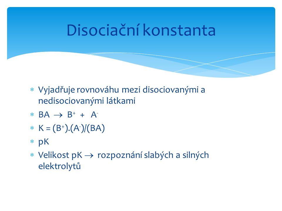  Vyjadřuje rovnováhu mezi disociovanými a nedisociovanými látkami  BA  B + + A -  K = (B + ).(A - )/(BA)  pK  Velikost pK  rozpoznání slabých a