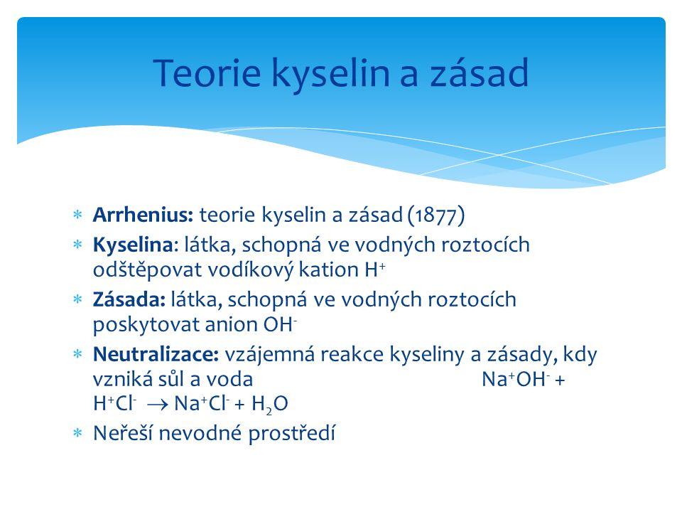  Arrhenius: teorie kyselin a zásad (1877)  Kyselina: látka, schopná ve vodných roztocích odštěpovat vodíkový kation H +  Zásada: látka, schopná ve