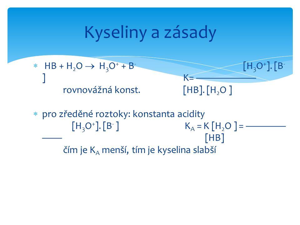  HB + H 2 O  H 3 O + + B - [H 3 O + ]. [B - ] K= —————— rovnovážná konst.[HB]. [H 2 O ]  pro zředěné roztoky: konstanta acidity [H 3 O + ]. [B - ]