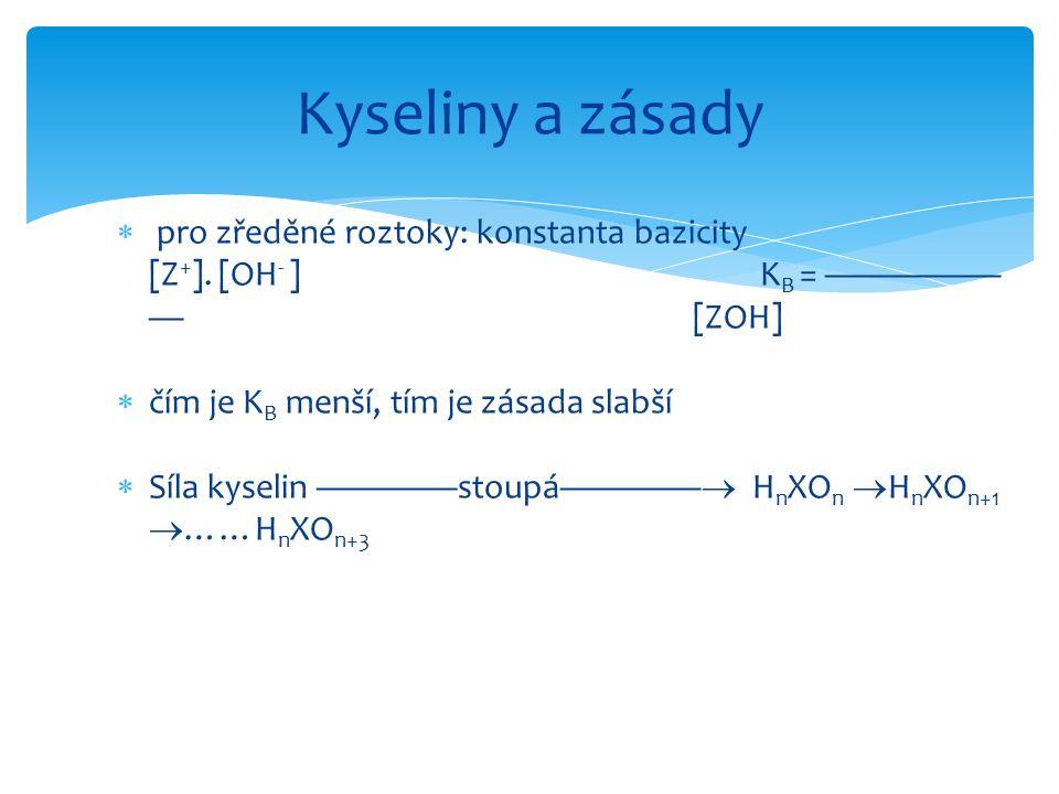  pro zředěné roztoky: konstanta bazicity [Z + ]. [OH - ] K B = ————— — [ZOH]  čím je K B menší, tím je zásada slabší  Síla kyselin ————stoupá———— 