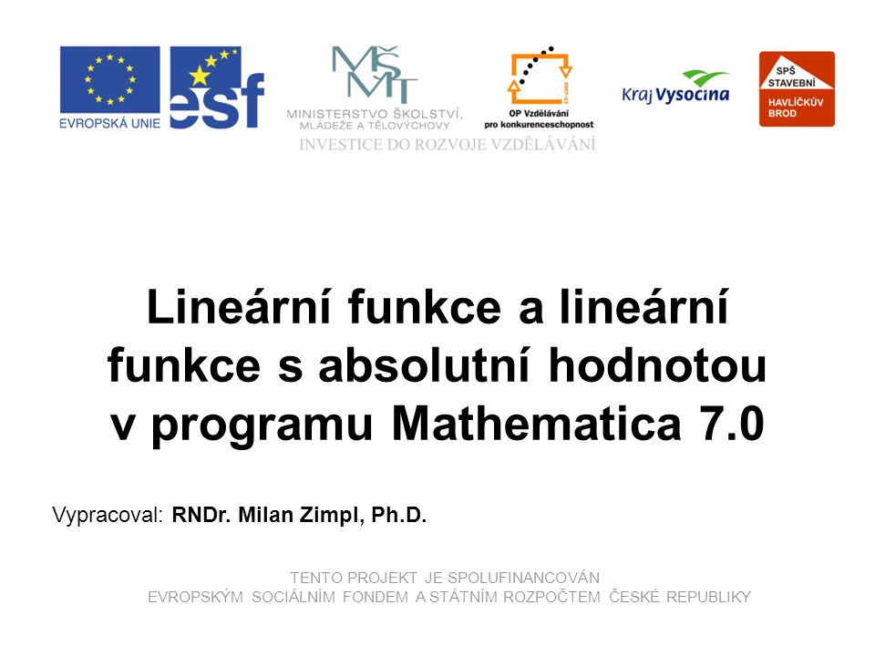 TENTO PROJEKT JE SPOLUFINANCOVÁN EVROPSKÝM SOCIÁLNÍM FONDEM A STÁTNÍM ROZPOČTEM ČESKÉ REPUBLIKY Lineární funkce a lineární funkce s absolutní hodnotou v programu Mathematica 7.0 Vypracoval: RNDr.