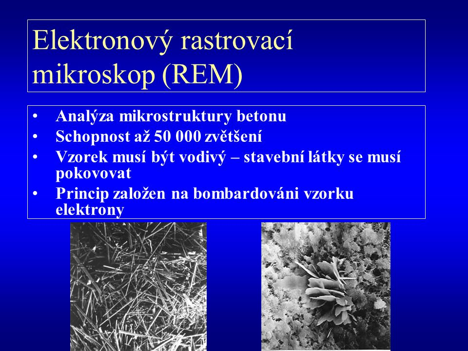 Analýza mikrostruktury betonu Schopnost až 50 000 zvětšení Vzorek musí být vodivý – stavební látky se musí pokovovat Princip založen na bombardováni vzorku elektrony Elektronový rastrovací mikroskop (REM)