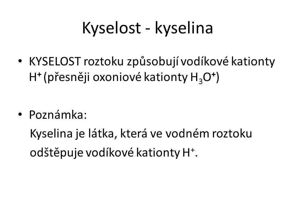 Kyselost - kyselina KYSELOST roztoku způsobují vodíkové kationty H + (přesněji oxoniové kationty H 3 O + ) Poznámka: Kyselina je látka, která ve vodném roztoku odštěpuje vodíkové kationty H +.