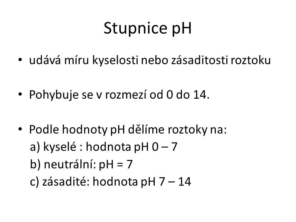 Stupnice pH udává míru kyselosti nebo zásaditosti roztoku Pohybuje se v rozmezí od 0 do 14. Podle hodnoty pH dělíme roztoky na: a) kyselé : hodnota pH