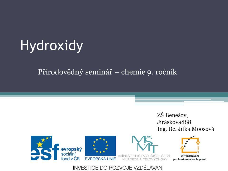 Hydroxidy Přírodovědný seminář – chemie 9. ročník ZŠ Benešov, Jiráskova888 Ing. Bc. Jitka Moosová