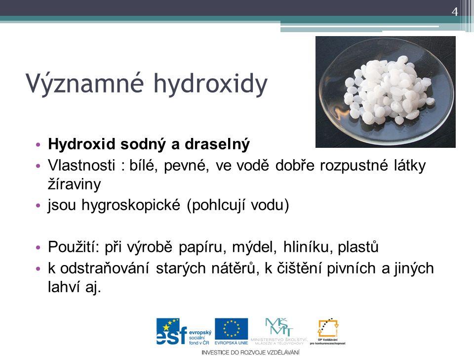 4 Významné hydroxidy Hydroxid sodný a draselný Vlastnosti : bílé, pevné, ve vodě dobře rozpustné látky žíraviny jsou hygroskopické (pohlcují vodu) Použití: při výrobě papíru, mýdel, hliníku, plastů k odstraňování starých nátěrů, k čištění pivních a jiných lahví aj.