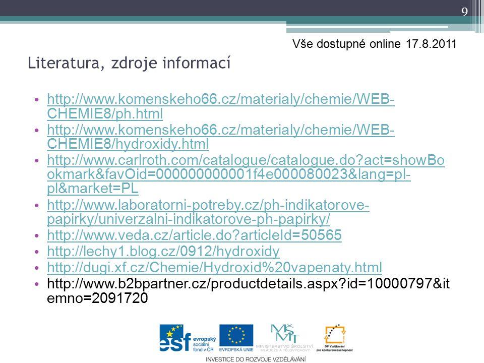 http://www.komenskeho66.cz/materialy/chemie/WEB- CHEMIE8/ph.html http://www.komenskeho66.cz/materialy/chemie/WEB- CHEMIE8/ph.html http://www.komenskeho66.cz/materialy/chemie/WEB- CHEMIE8/hydroxidy.html http://www.komenskeho66.cz/materialy/chemie/WEB- CHEMIE8/hydroxidy.html http://www.carlroth.com/catalogue/catalogue.do act=showBo okmark&favOid=000000000001f4e000080023&lang=pl- pl&market=PL http://www.carlroth.com/catalogue/catalogue.do act=showBo okmark&favOid=000000000001f4e000080023&lang=pl- pl&market=PL http://www.laboratorni-potreby.cz/ph-indikatorove- papirky/univerzalni-indikatorove-ph-papirky/ http://www.laboratorni-potreby.cz/ph-indikatorove- papirky/univerzalni-indikatorove-ph-papirky/ http://www.veda.cz/article.do articleId=50565 http://lechy1.blog.cz/0912/hydroxidy http://dugi.xf.cz/Chemie/Hydroxid%20vapenaty.html http://www.b2bpartner.cz/productdetails.aspx id=10000797&it emno=2091720 9 Literatura, zdroje informací Vše dostupné online 17.8.2011