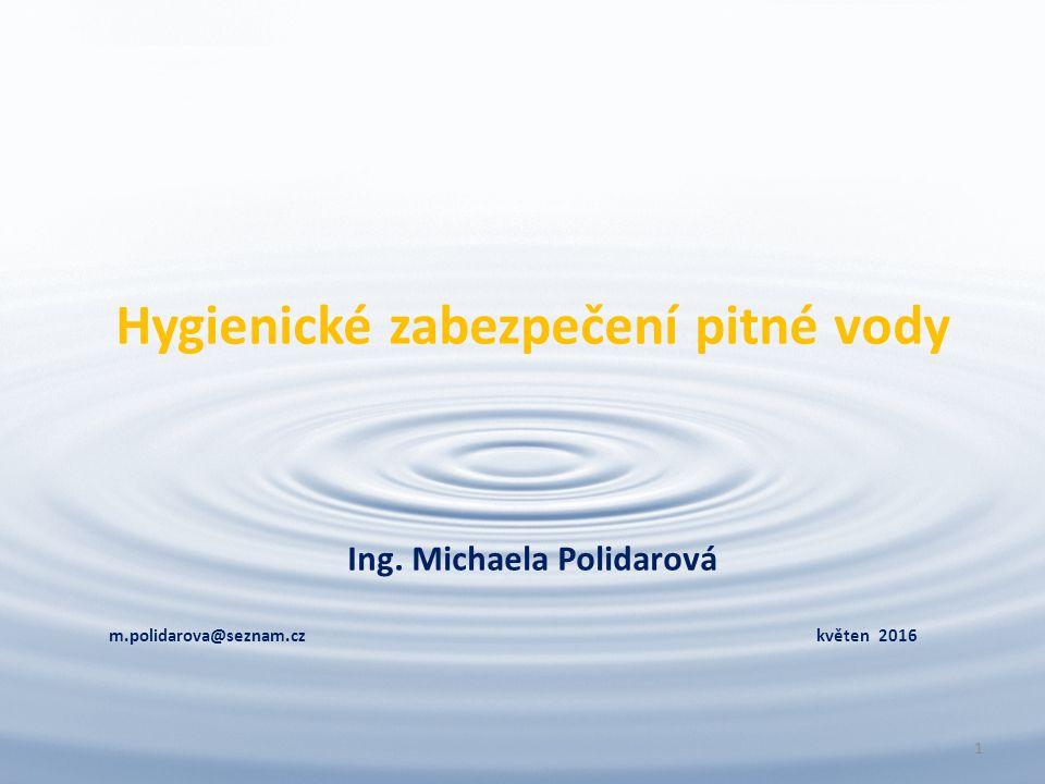Hygienické zabezpečení pitné vody Ing. Michaela Polidarová m.polidarova@seznam.cz květen 2016 1