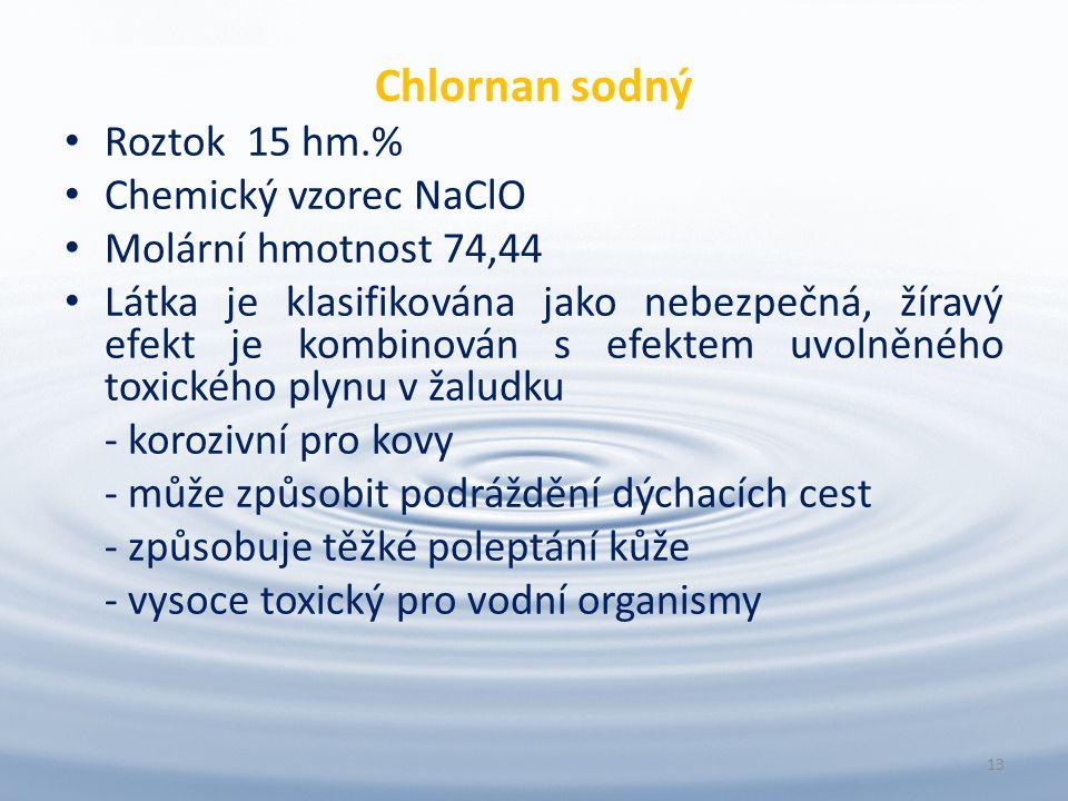 Chlornan sodný Roztok 15 hm.% Chemický vzorec NaClO Molární hmotnost 74,44 Látka je klasifikována jako nebezpečná, žíravý efekt je kombinován s efektem uvolněného toxického plynu v žaludku - korozivní pro kovy - může způsobit podráždění dýchacích cest - způsobuje těžké poleptání kůže - vysoce toxický pro vodní organismy 13