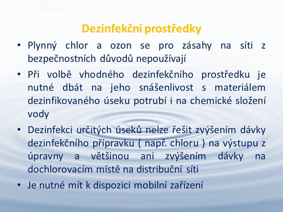Dezinfekční prostředky Plynný chlor a ozon se pro zásahy na síti z bezpečnostních důvodů nepoužívají Při volbě vhodného dezinfekčního prostředku je nutné dbát na jeho snášenlivost s materiálem dezinfikovaného úseku potrubí i na chemické složení vody Dezinfekci určitých úseků nelze řešit zvýšením dávky dezinfekčního přípravku ( např.