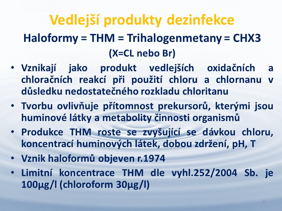 Vedlejší produkty dezinfekce Haloformy = THM = Trihalogenmetany = CHX3 (X=CL nebo Br) Vznikají jako produkt vedlejších oxidačních a chloračních reakcí při použití chloru a chlornanu v důsledku nedostatečného rozkladu chloritanu Tvorbu ovlivňuje přítomnost prekursorů, kterými jsou huminové látky a metabolity činnosti organismů Produkce THM roste se zvyšující se dávkou chloru, koncentrací huminových látek, dobou zdržení, pH, T Vznik haloformů objeven r.1974 Limitní koncentrace THM dle vyhl.252/2004 Sb.