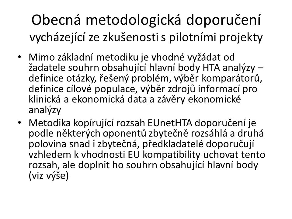Obecná metodologická doporučení vycházející ze zkušenosti s pilotními projekty Mimo základní metodiku je vhodné vyžádat od žadatele souhrn obsahující hlavní body HTA analýzy – definice otázky, řešený problém, výběr komparátorů, definice cílové populace, výběr zdrojů informací pro klinická a ekonomická data a závěry ekonomické analýzy Metodika kopírující rozsah EUnetHTA doporučení je podle některých oponentů zbytečně rozsáhlá a druhá polovina snad i zbytečná, předkladatelé doporučují vzhledem k vhodnosti EU kompatibility uchovat tento rozsah, ale doplnit ho souhrn obsahující hlavní body (viz výše)