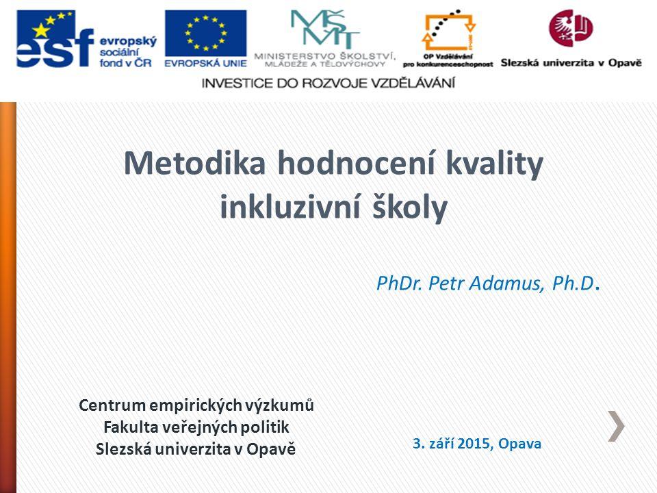 Centrum empirických výzkumů Fakulta veřejných politik Slezská univerzita v Opavě Metodika hodnocení kvality inkluzivní školy PhDr.