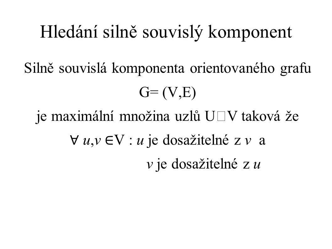 Hledání silně souvislý komponent Silně souvislá komponenta orientovaného grafu G= (V,E) je maximální množina uzlů UV taková že ∀ u,v ∈ V : u je dosažitelné z v a v je dosažitelné z u