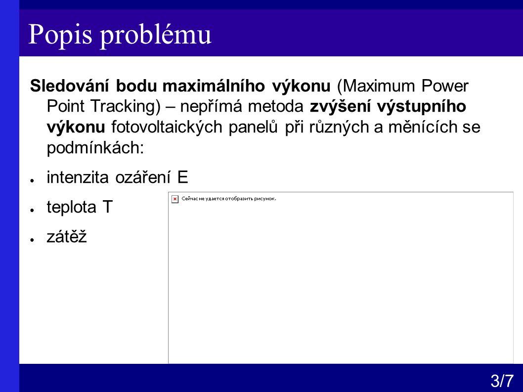 Popis problému Sledování bodu maximálního výkonu (Maximum Power Point Tracking) – nepřímá metoda zvýšení výstupního výkonu fotovoltaických panelů při různých a měnících se podmínkách: ● intenzita ozáření E ● teplota T ● zátěž 3 /7