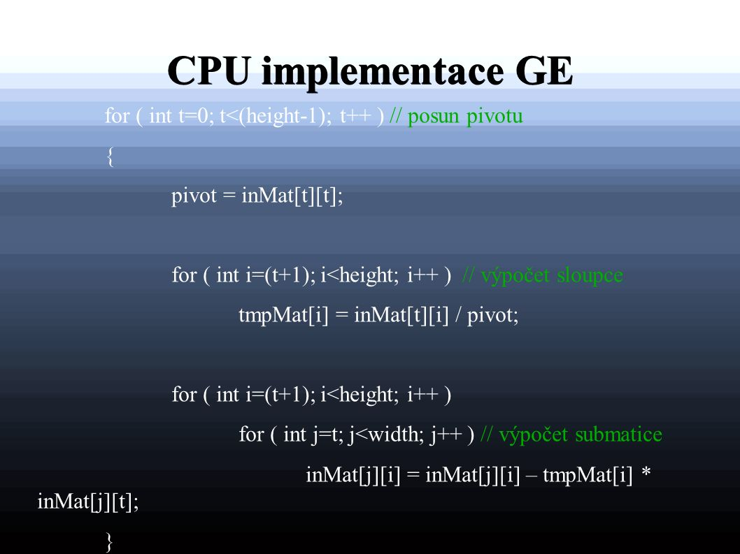 CPU implementace GE for ( int t=0; t<(height-1); t++ ) // posun pivotu { pivot = inMat[t][t]; for ( int i=(t+1); i<height; i++ ) // výpočet sloupce tmpMat[i] = inMat[t][i] / pivot; for ( int i=(t+1); i<height; i++ ) for ( int j=t; j<width; j++ ) // výpočet submatice inMat[j][i] = inMat[j][i] – tmpMat[i] * inMat[j][t]; }