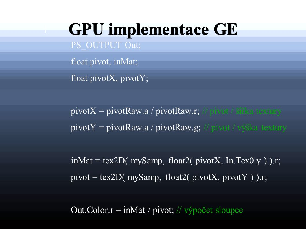 GPU implementace GE PS_OUTPUT psRow (VS_OUTPUT In) : COLOR { PS_OUTPUT Out; float pivot, inMat; float pivotX, pivotY; pivotX = pivotRaw.a / pivotRaw.r