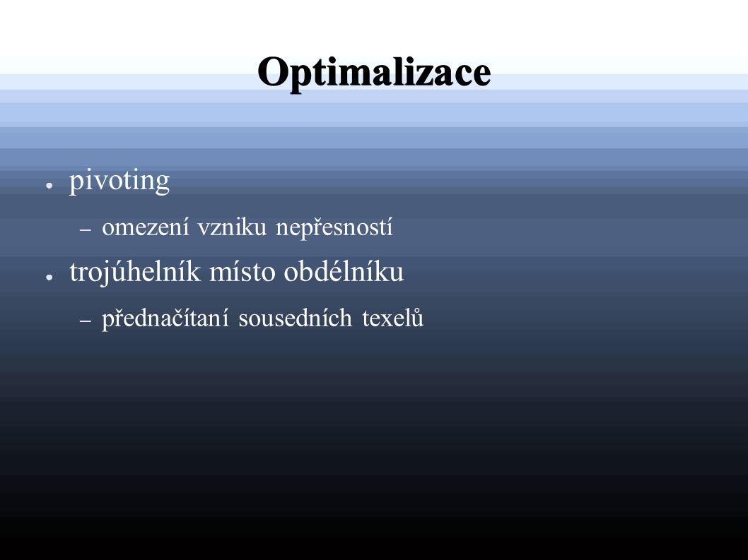 Optimalizace ● pivoting – omezení vzniku nepřesností ● trojúhelník místo obdélníku – přednačítaní sousedních texelů