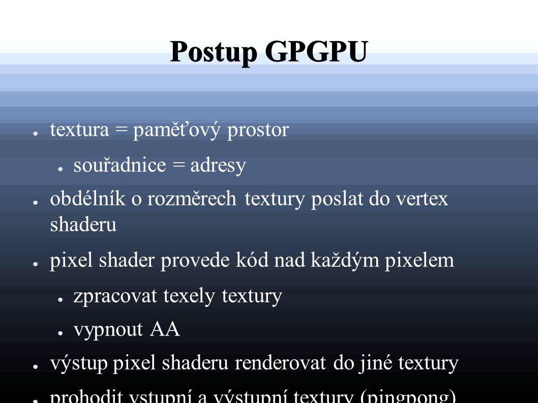 Postup GPGPU ● textura = paměťový prostor ● souřadnice = adresy ● obdélník o rozměrech textury poslat do vertex shaderu ● pixel shader provede kód nad každým pixelem ● zpracovat texely textury ● vypnout AA ● výstup pixel shaderu renderovat do jiné textury ● prohodit vstupní a výstupní textury (pingpong)