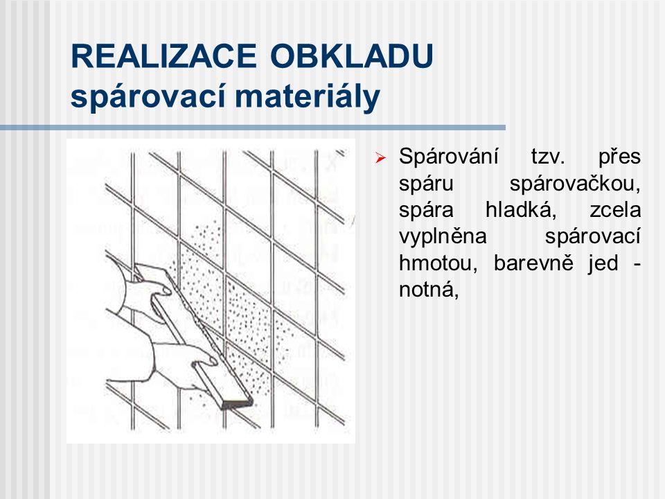 REALIZACE OBKLADU spárovací materiály silikonové (dilatační spáry s vyššími rozměrovými změnami, menší mechanická odolnost), epoxidové (chemicky odolné materiály), polyuretanové (částečně pružné vyplnění spár s vyšší mechanickou odolností), akrylátové (běžné vnitřní prostředí, nepříznivé klimatické podmínky, teplotní zatížení v rozmezí –30 0 C až +80 0 C) cementové (běžné použití, pro spáry do šířky až 15 mm).
