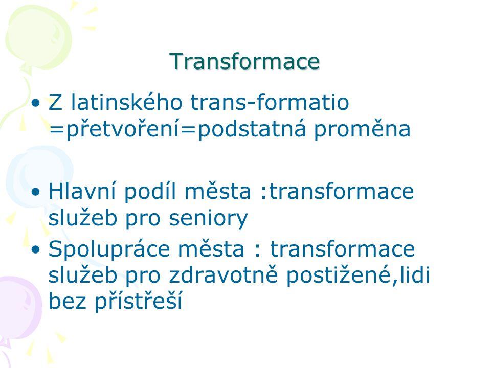 Transformace Z latinského trans-formatio =přetvoření=podstatná proměna Hlavní podíl města :transformace služeb pro seniory Spolupráce města : transformace služeb pro zdravotně postižené,lidi bez přístřeší