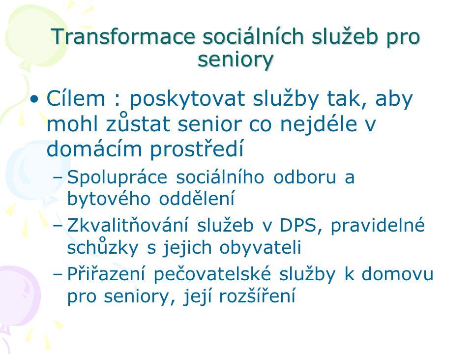 Transformace sociálních služeb pro seniory Cílem : poskytovat služby tak, aby mohl zůstat senior co nejdéle v domácím prostředí –Spolupráce sociálního odboru a bytového oddělení –Zkvalitňování služeb v DPS, pravidelné schůzky s jejich obyvateli –Přiřazení pečovatelské služby k domovu pro seniory, její rozšíření